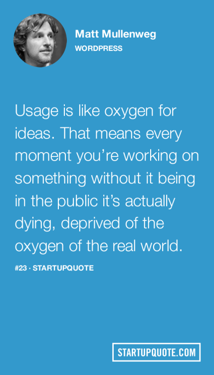 startupquote:  Usage is like oxygen for ideas. That means every moment you're working on something without it being in the public it's actually dying, deprived of the oxygen of the real world. - Matt Mullenweg