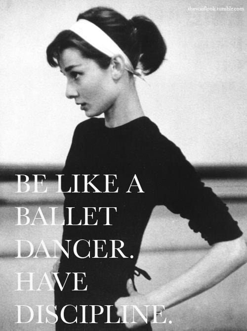 Be like a ballet dancer have discipline.