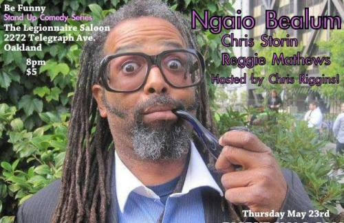 5/23. Be Funny w/ Ngaio Bealum @ The Legionnaire Saloon. 2272 Telegraph Ave. 8PM. $5. Featuring Chris Storin, Reggie Matthews and hosted by Chris Riggins.