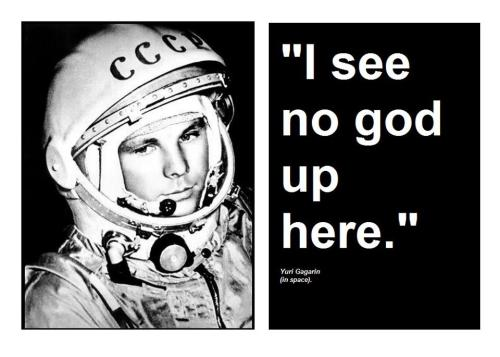 "mydaywithd:  ""I see no god up here."" - Yuri Gagarin"