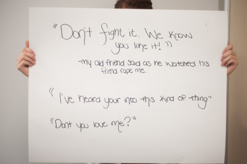 "projectunbreakable:   The posters read: ""Don't fight it. We know you like it!"" -my old friend said as he watched his friend rape me. ""I've heard you're into this kind of thing"" ""Don't you love me?"" — Photographed in Calgary, AB on October 18th. — Click here to learn more about Project Unbreakable. (trigger warning) Facebook, Twitter, submissions, FAQ, donate to Project Unbreakable, join our mailing list"