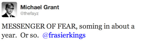Michael Grant's next book series will be called Messenger of Fear, and will debut in around a year. It will be a trilogy.