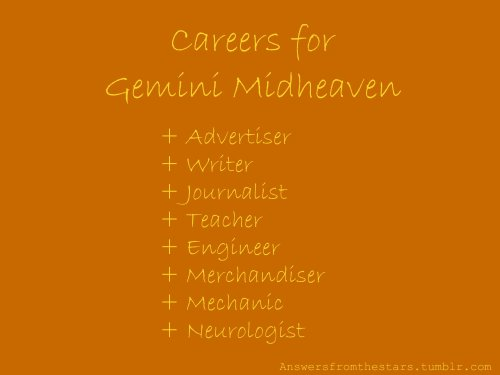 Careers for Gemini Midheaven:+ Advertiser+ Writer+ Journalist+ Teacher+ Engineer+ Merchandiser+ Mechanic+ Neurologist