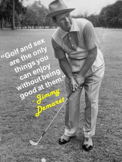 """Golf and sex are the only things you can enjoy without being good at them."" - Jimmy Demaret"