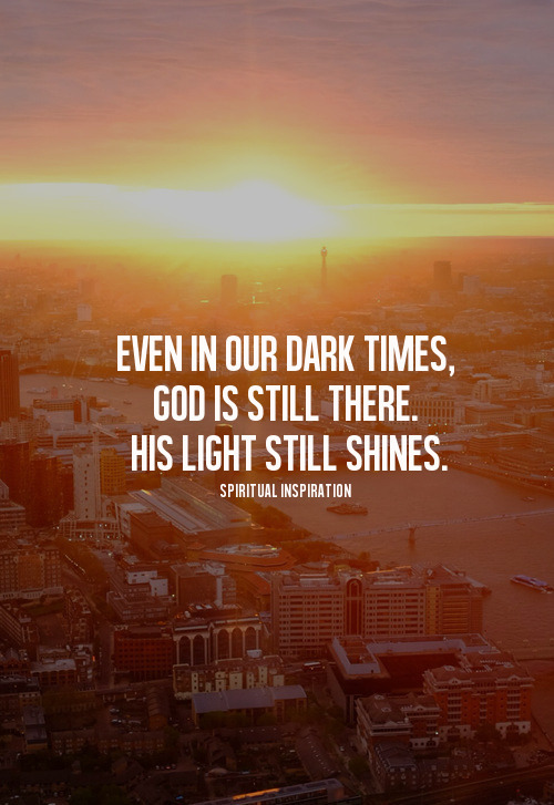 "spiritualinspiration:  ""When darkness overtakes the godly, light will come bursting in"" (Psalm 112:4, NLT)  Everyone goes through seasons of difficulty or times when things just seem dark. During these challenging   times, know that you are not alone. God has a plan to drive out the darkness — He will flood you with His light! Notice that in today's verse it doesn't say, ""The light will come trickling in."" No, it says that the light will come   bursting in! That means suddenly, you will see God's goodness. Suddenly, you'll be promoted. Suddenly, the answer will come!  If you've been going through a difficult time, get ready for the goodness of God in a new way. Know that His light is about to come bursting in! Get ready for breakthroughs. Get ready for promotion. Get ready for restoration. You may have had that problem for a long, long time, but today could be the day that it turns around. Suddenly, things can change! God wants His glory to be seen on you. He wants you to stand out in the crowd. He wants you to be so blessed that everyone around you can see His goodness on you! So keep standing, keep believing,   keep hoping and keep declaring His Word because His light is going to come   bursting in!"