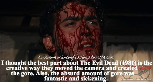 """I thought the best part about The Evil Dead (1981) is the creative way they moved the camera and created the gore. Also, the absurd amount of gore was fantastic and sickening."""