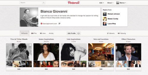 Pinning like a madwoman! Check out my Pinterest boards to see my inspirations for characters and locations in the Vice & Virtue series.  http://pinterest.com/biancagiovanni