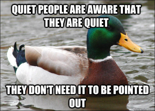 "awesomephilia:  ""Hey! Why you are so quiet?""""Because you're all idiots"" is not apparently an acceptable answer. (via)"
