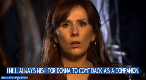 I will always wish for Donna to come back as a companion.