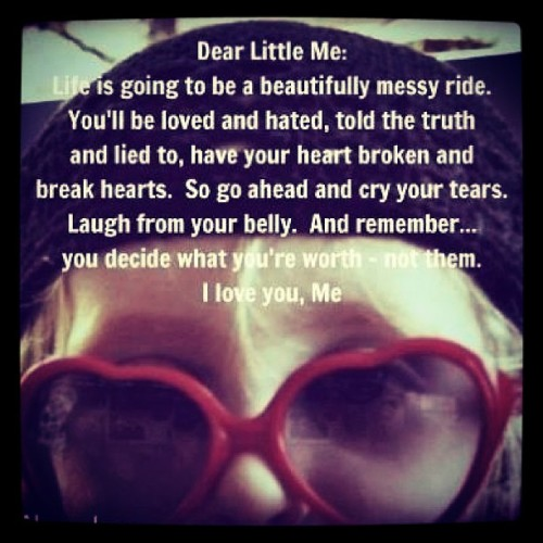 ••Dear Little me•• #Life Is Going To Be A Beautifully Messy Ride. You'll Be Loved And Hated, Told The Truth And Lied To, Have Your Heart Broken And Break Hearts. So Go Ahead And Cry Your Tears, Laugh From Your Belly, And Remember……. You Decide What You're Worth - Not Them. **I LOVE YOU** - Me