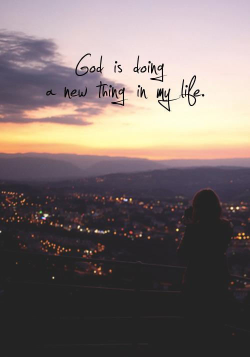 spiritualinspiration:  See, I am doing a new thing! Now it springs up; do you not perceive it? I am making a way in the wilderness and streams in the wasteland. (Isaiah 43:19)