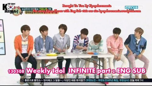 kpopshowloveholic:  130508 Weekly Idol - INFINITE part 2 Eng Sub youtube : part 1//part 2//part 3 Download : part 1 //part 2 //part 3  Brought To You By Kpopshowmania For more Kpop Shows with Eng Sub visit our site kpopshowmania.wordpress.com DO NOT TAKE THE LINKS OUT!  JUST LINK BACK  http://kpopsholoveholic.tumblr.com/ Follow @twitter.com/Kpopshowholic facebook: http://www.facebook.com/boomshakalaaka
