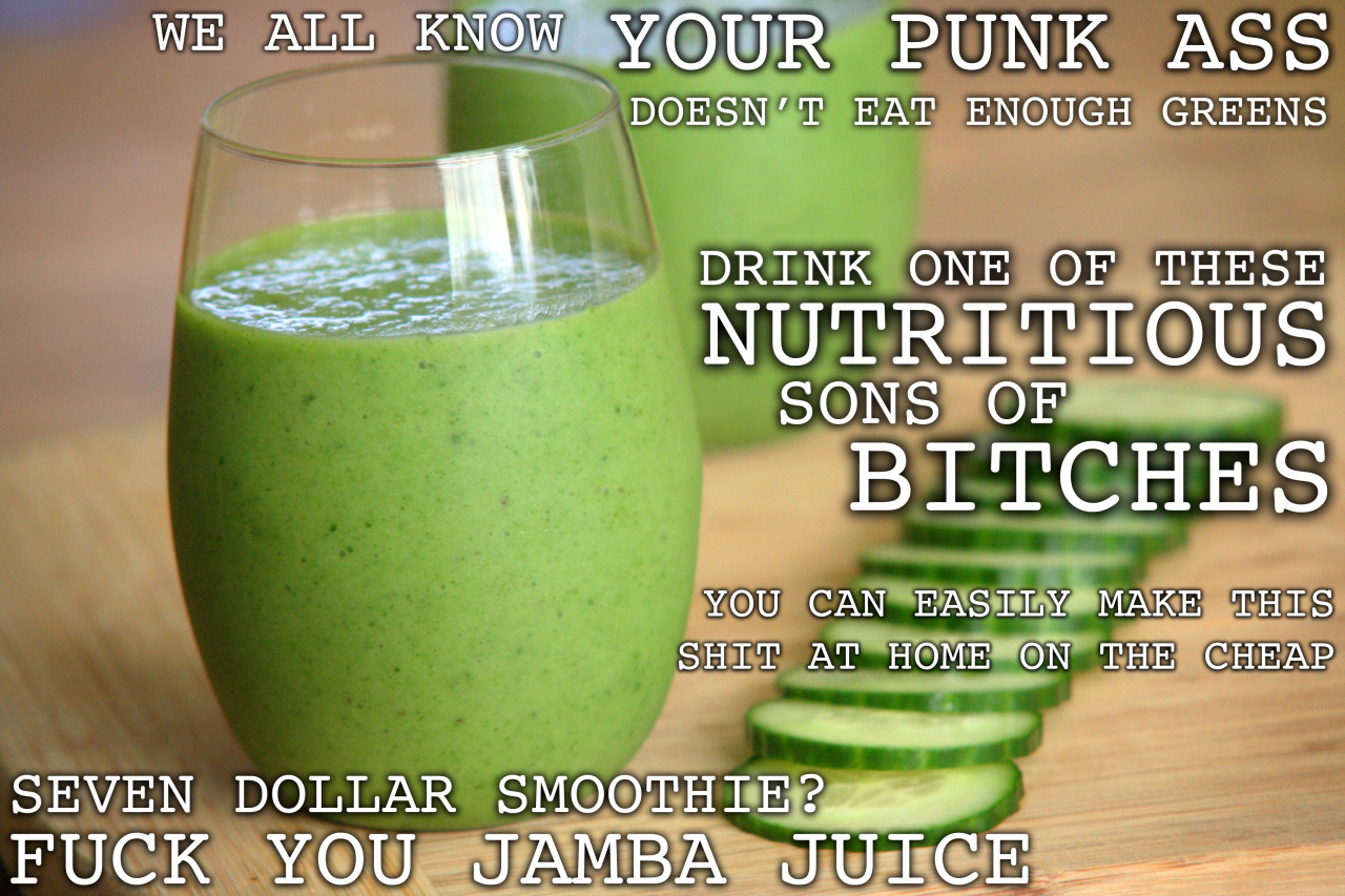 "thugkitchen:  THERE'S SO MUCH GOD DAMN SPINACH in this shit even Popeye can't hate. Yeah spinach makes you swoll as fuck, we know that. But did you know just one cup of spinach is over 300% of your daily recommended Vitamin A? Sweet fuck. You worried about acne? Wrinkles? Any other skin shit? Spinach to the mother fucking rescue. That shit keeps your skin looking so fresh and so clean, not to mention helping to prevent skin cancer. Spinach has these plant-based compounds called ""flavonoids"" that not only repair damaged skin but also fight multiple types of cancer. Everybody knows I ain't even fucking playing when it comes to dick cancer, I gotta have my shit in tact. IF YOU SMOKE cigarettes (tumblr crew I'm looking at you), DO NOT take any Vitamin A or beta carotene supplements. Studies have shown that combining those supplements with tobacco drastically increases your risk for lung cancer. But then again, smoking drastically increases your risk for lung cancer. So quit that shit. You want to make this shit at home and tell Jamba Juice they can go fuck themselves by not paying for their high calorie sugary shit? Recipe below for a Thug Kitchen Original: SPINACH COOLEREctoplasm free and Dr. Venkman approved 2 handfuls of spinach (about 2 cups) 2 frozen bananas 1 cup chopped and skinned cucumber 4 medium chunks of pineapple 1 cup coconut water or tap 1/4 cup orange juice 1 tablespoon flax oil (optional) 6-8 mint leaves (optional, but I dig that shit) yields ~20 ounces Toss that shit in a blender and zap it. If you prefer it a little sweeter, add some more pineapple to that shit. DRINK UP, CHAMP. Seriously though, fuck Jamba Juice. Only they could make smoothies as unhealthy as McDonald's made oatmeal."
