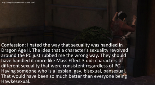 Confession: Confession: I hated the way that sexuality was handled in Dragon Age II. The idea that a character's sexuality revolved around the PC just rubbed me the wrong way. They should have handled it more like Mass Effect 3 did; characters of different sexuality that were consistent regardless of PC. Having someone who is a lesbian, gay, bisexual, pansexual. That would have been so much better than everyone being Hawkesexual.