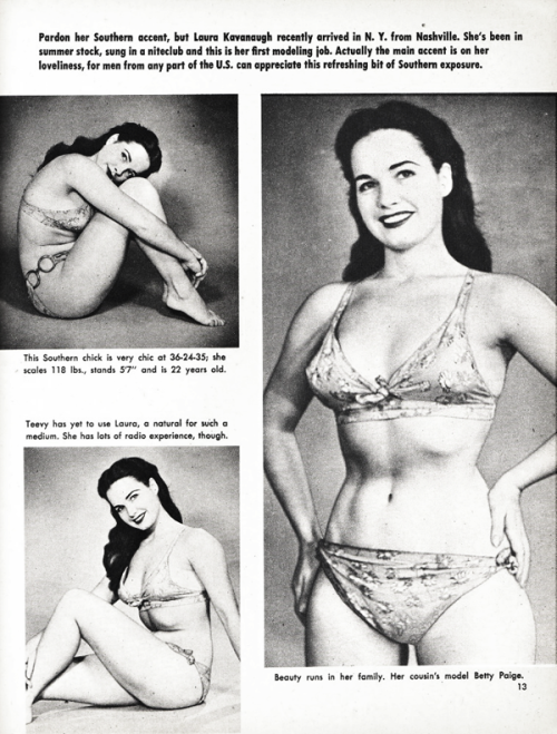 "A young and bangless Bettie Page (credited as ""Laura Kavanaugh"") in a men's magzine c. 1950s Yes it is Bettie Page, no she didn't have any cousins that were models. Men's Magazines frequently printed the wrong names, usually to make it seem like a fresh new model, instead of much older images of an already established model."