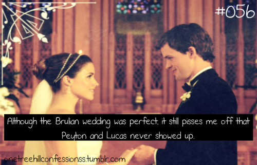 Confession #056 - Although the Brulian wedding was perfect, it still pisses me off that Peyton and Lucas never showed up.