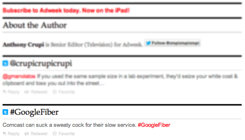 "Quote: ""Comcast can suck a sweaty cock for their slow service. #GoogleFiber"" Adweek: keepin' it classy. I realize this isn't the opinion of Adweek or Anthony Crupi. It is however an excellent example of why you might not want to automatically import the thoughts of random halfwits from internet and present it indistinguishable from your own editorial content. Own your space."