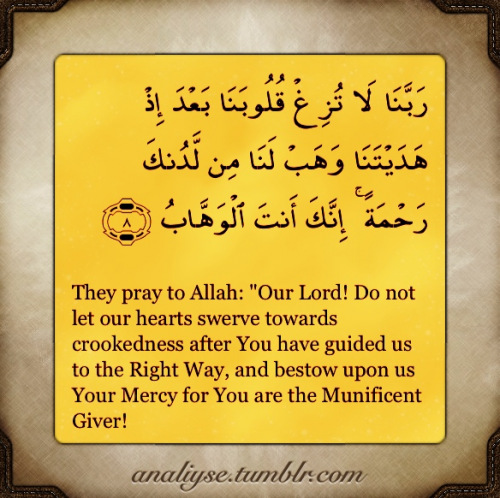 "islamic-art-and-quotes:  Quran 3:8  رَبَّنَا لَا تُزِغْ قُلُوبَنَا بَعْدَ إِذْ هَدَيْتَنَا وَهَبْ لَنَا مِنْ لَدُنْكَ رَحْمَةً إِنَّكَ أَنْتَ الْوَهَّابُ (8) They pray to Allah: ""Our Lord! Do not let our hearts swerve towards crookedness after You have guided us to the Right Way, and bestow upon us Your Mercy for You are the Munificent Giver!  From the Collection: Quranic Verses in English Originally found on: analiyse"