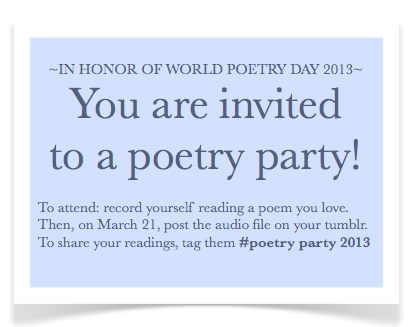 Two weeks 'til World Poetry Day. Let's make this happen! Make a recoding of yourself reading any sort of poetry—haiku, sonnets, free-form, something you wrote that you've always been proud of, earnest spoken performances of 1980's pop songs—whatever speaks to you. Record more than one if you feel like it! Tag 'em #poetry party 2013 Share the poems that have connected with you, and discover poems that have touched others. Maybe get some new favorite poems along the way? March 21. Tumblr poetry party. Spread the word.