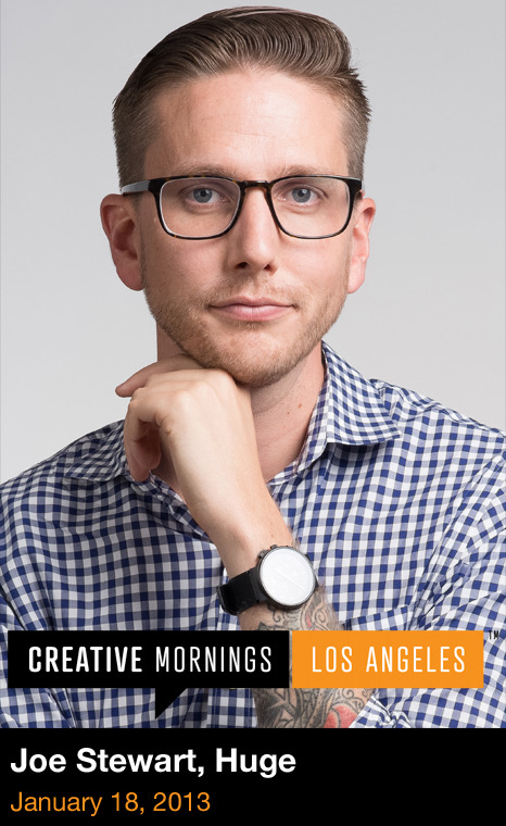 The speaker for this month's CreativeMornings/LosAngeles will be Joe Stewart, a Partner and the Global Creative Director at Huge, where he oversees creative and design for some of the world's largest brands. Guiding the work of handpicked creatives in offices from New York to Los Angeles, London and Rio de Janeiro, Stewart pushes Huge's team to create solutions that simultaneously solve business problems and improve people's lives.   Find out more about the event here and here.