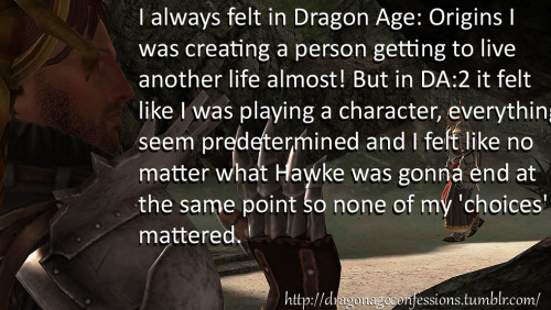 dragonageconfessions:  CONFESSION: I always felt in Dragon Age: Origins I was creating a person getting to live another life almost! But in Dragon Age 2 it felt like I was playing a character, everything seem predetermined and I felt like no matter what Hawke was gonna end at the same point so none of my 'choices' mattered.