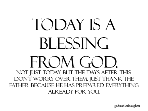 godsradicaldaughter:  I do believe that we can praise God for every single day of our life, not only because of what He does and provides for us one day at a time, but also because of what He did for us when Jesus was sacrificed on the cross. So rejoice, beloved! You are blessed! The Son of the Living God lives in you, and you are a child of God yourself! You can expect good to happen in your life, and you have no reason to be afraid. Today is a blessing. It's not just any ordinary day. God made this specially for you.