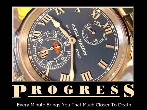 Progress - every minute brings you that much closer to death….