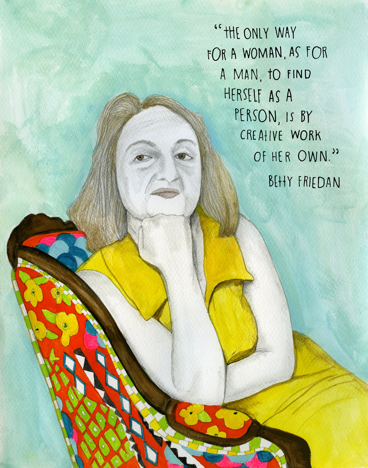 "In 1957, as her 15th college reunion was approaching, writer Betty Friedan (February 4, 1921 — February 4, 2006) set out to survey university graduates about their education, life after college, and their present life-satisfaction. In a series of articles, Friedan noted a recurring pattern — the quiet, recondite, yet intense unhappiness of women in the golden age of the housewife. Termed ""the problem that has no name,"" it spurred an outpour of passionate responses from women for whom it resonated deeply. Friedan wrote:  The shores are strewn with the casualties of the feminine mystique. They did give up their own education to put their husbands through college, and then, maybe against their own wishes, ten or fifteen years later, they were left in the lurch by divorce. The strongest were able to cope more or less well, but it wasn't that easy for a woman of forty-five or fifty to move ahead in a profession and make a new life for herself and her children or herself alone.  In 1963, after witnessing the profound cultural resonance of the topic, Friedan reworked the articles into The Feminine Mystique, which went on to ignite the second wave of modern feminism and to become the most influential book on gender politics in contemporary history. It championed women's reproductive rights, called for better education, criticized workplace laws and cultural attitudes towards childcare responsibilities and, above all, advocated for women's right to freely explore the fundamental question of what it means to live a full life. She wrote:  Each suburban wife struggles with it alone. As she made the beds, shopped for groceries, matched slipcover material, ate peanut butter sandwiches with her children, chauffeured Cub Scouts and Brownies, lay beside her husband at night — she was afraid to ask even of herself the silent question — 'Is this all?'  In 1970, on the 50th anniversary of the Nineteenth Amendment, which granted American women the right to vote, Friedan organized the nation-wide Women's Strike for Equality. It culminated with a New York City march led by Friedan herself, which drew 50,000 women and men and became one of the largest marches in history. The following year, she and other front-line feminists founded the National Women's Political Caucus and continued to work tirelessly for the full inclusion of women in mainstream society. Friedan passed away on her 85th birthday, bequeathing a powerful legacy that shaped the feminist movement not merely as relentless advocacy for women's equality but as enduring protection and celebration of the human spirit. Learn more: Wikipedia  