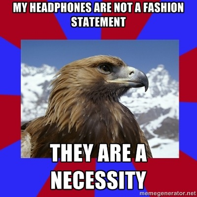 [Caption - TOP: My headphones are not a fashion statementBOTTOM: They are a necessity] This is in response to people who say that my wearing headphones in public rather than earbuds or earphones is just a phase or a fashion statement. Yeah, no. I need these to function. I'm not as easily overstimulated as most hyperauditory aspies, mostly because of extensive occupational therapy, but I need some form of dampening device to prevent my ears from exploding in pain and confusion. — Sam Note, I changed the caption template. Better/worse?