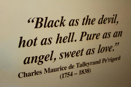 """Black as the devil, hot as hell. Pure as an angel, sweet as love"" - Charles Maurice de Talleyrand Pe'rigordvia Flickr (here)"
