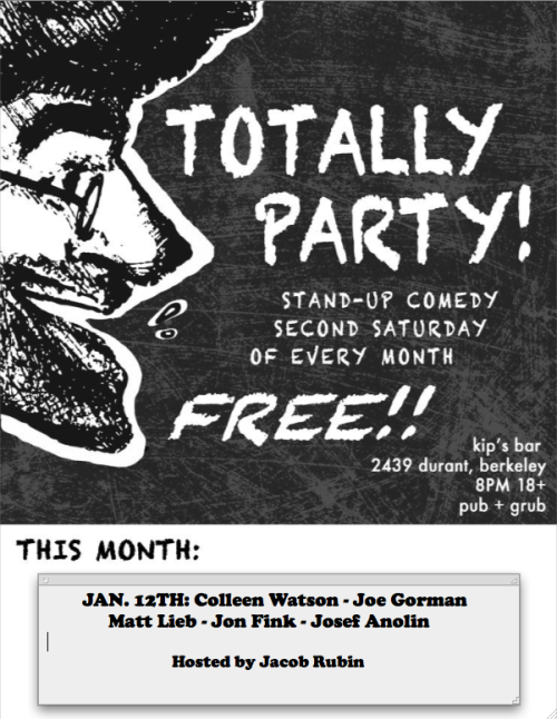 1/12. Totally Party! (Free Comedy) @ Kip's Bar. 2439 Durant. Berkeley. 8PM. Featuring Colleen Watson, Joe Gorman, Matt Lieb, Jon Fink, Josef Anolin and hosted by Jacob Rubin.  shlabam:  The second-ever Totally Party show is eleven days from today! Tell your friends and enemies! This is a Facebook event!
