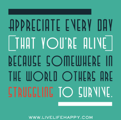 deeplifequotes:  Appreciate every day that you're alive, because somewhere in the world others are struggling to survive.