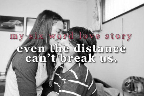 sixwordlovestory:  Even the distance can't break us.
