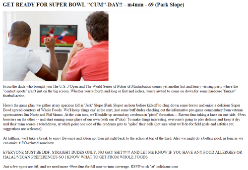 "GET READY FOR SUPER BOWL ""CUM""-DAY!! - m4mm - 69 (Park Slope) From the dude who brought you The U.S. J/Open and The World Series of Poker of Masturbation comes yet another hot and heavy viewing party where the ""contact sports"" aren't just on the big screen. Whether you're fourth and long or first and inches, you're invited to come on down for some hardcore ""fantasy"" football action.  Here's the game plan: we gather at my spacious loft in ""Jerk"" Slope (Park Slope) an hour before kickoff to chug down some brews and enjoy a delicious Super Bowl spread courtesy of Whole Foods. We'll keep things cas' at the start, just some buff dudes checking out the informative pre-game commentary from veteran sportscasters Jim Nantz and Phil Simms. At the coin toss, we'll huddle up around my credenza in ""pistol"" formation — Ravens fans taking a knee on one side, 49ers boosters on the other — and start running some plays of our own (with our d*cks). To make things interesting, everyone's going to play defense and keep it dry until their team scores a touchdown, at which point one side of the credenza gets to ""spike"" their balls (not sure what we'll do for field goals and safeties yet, suggestions are welcome). At halftime, we'll take a break to enjoy Beyoncé and lotion up, then get right back to the action at top of the third. Also we might do a betting pool, as long as we can make it J/O-related somehow. EVERYONE MUST BE DDF. STRAIGHT DUDES ONLY, NO GAY SHIT!!!!!! AND LET ME KNOW IF YOU HAVE ANY FOOD ALLERGIES OR HALAL/VEGAN PREFERENCES SO I KNOW WHAT TO GET FROM WHOLE FOODS Just a few spots are left, and we need more 49ers fans for full man-to-man coverage. RSVP to ck ""at"" colinkane.com  psyched for the superb owl"