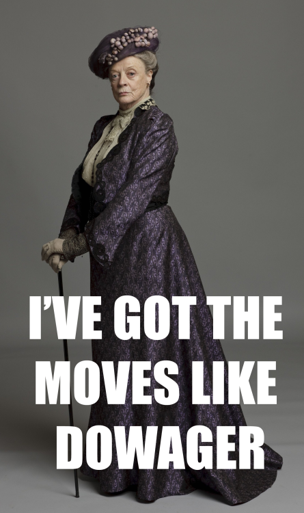oh-look-its-julie-andrews:  I'VE GOT THE MOOooooOOOOooooooVES LIKE DOWAGER