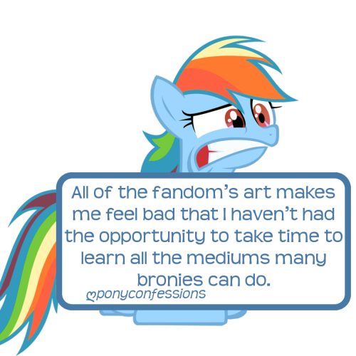 ponyconfessions:  All of the fandom's art makes me feel bad that I haven't had the opportunity to take time to learn all the mediums many bronies can do: plushies, embroidery, cosplay…I'm only in middle school; most of these bronies learned this stuff in high school/college! I'm afraid that by the time I have learned enough to be talented at it, the fandom will be over…  You don't need schooling to learn to draw. All it takes is a pencil, paper, and some effort. You can expediate the process with access to books and/or the internet (and I'm pretty sure you have access to, at the very least, the latter). And, for the record, most artists only work in one or two mediums, sometimes three. Just because you can't create a digital masterpiece, sew a plushie, and then go and sculpt some miniatures doesn't mean you aren't a great artist. I get that, right now, you can't do any of those, but being in middle school is no excuse to not start on something. Consider the medium with which you really want to work and then do what you need to do to get it done. Pencil, paper, and internet really only apply for drawing. But that concept is relevant to the other mediums you mentioned as well. And the sooner you start, the sooner you'll develop the skill you need.