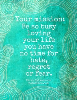 Your mission: Be so busy loving your life that you have no time for hate, regret or fear.