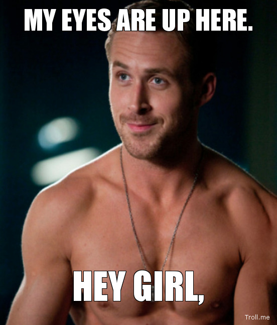 My eyes are up here. Hey girl, (vía Troll.me)