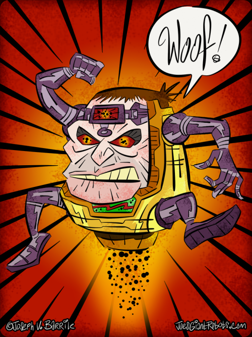 "(MODOK) Monday New Art — MODOK WOOF! (My Original Art) KAZOWIE AND WHIZBANG, coming at you like MINDBLAST, Roboteers - it's MODOK Monday New Art - and here is a brand spankin' new illustration I created last Thursday, March 21, 2013!! It really doesn't get any fresher than this, gang! This baby still has that brand new art smell! The good folks at MARCH MODOK MADNESS posted my entry into their massive collective of MODOKs on Friday, March 22, 2013!! Check it out  by CLICKING HERE GANG! I've wanted to do my rendition of the magnificently malevolent MODOK and participate in MARCH MODOK MADNESS for several years now. I think I first came upon the website in 2009 and it was MODOK love at first MODOK sight. Well, Roboteers, last Thursday inspiration struck me like a piano falling from a 30 story building in a Popeye cartoon… and BAMMO buckaroos… MODOK WOOF! was the result! ""WHAT THE F@CK IS A MODOK"", you ask dear Roboteers… let me illuminate you. Here's some info from the Wiki:  MODOK (also written as M.O.D.O.K; acronym for Mental/Mobile/Mechanized Organism Designed Only for Killing) is a fictional character that appears in comic books published by Marvel Comics. The character first appeared in Tales of Suspense #93 (September 1967) and was created by Stan Lee and Jack Kirby.  I'm very pleased and excited to be participating in this years MODOK shenanigans. I hope you all enjoy this illustration as much as I did creating it. Like my original illustrations? Click here to see all of my Monday original art posts!! MODOK copyright Marvel Comics. Illustration and design, copyright Joseph V. Barrile — JoesGiantRobots.com ~Joe"