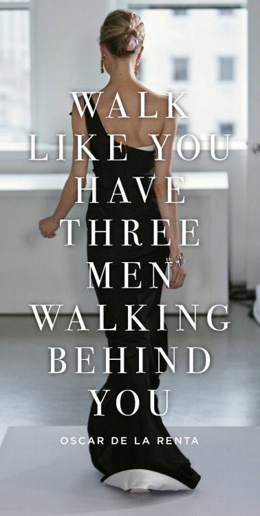 "tearsonawall:  ""Walk like you have three men walking behind you""- Oscar De La Renta"