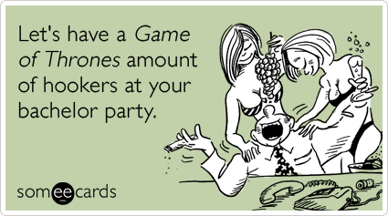 Let's have a Game of Thrones amount of hookers at your bachelor party.Via someecards