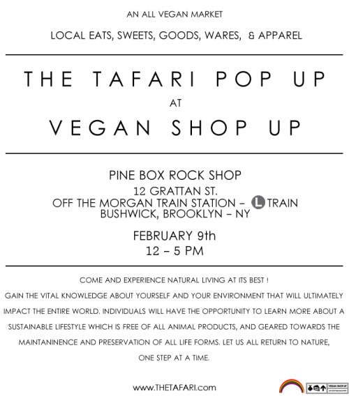New Cycle - The first  Vegan Shop Up   of the year and it is also the 2nd Anniversary so come on out for a day and have fun !! VSU 2013 is trying something new and bringing you a Shop-Up EVERY MONTH! Nice !! Stay tuned !!  February 9th | 12- 5pm Pine Box Rock Shop 12 Grattan St. Bushwick, BkFREE!   The Tafari  |  Vegan Shop Up    Follow @THETAFARI