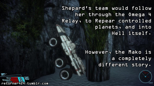 """Shepard's team would follow her through the Omega 4 Relay, to Reaper controlled planets, and into Hell itself. However, the Mako is a completely different story."" Submitted by returner424."