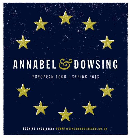 Annabel and Dowsing have announced that they will be touring Europe this summer. All bold dates are confirmed.  Any one that can help with the unconfirmed dates, please e-mail Tommy at Tommy@zineandnotheard.co.uk  Wed 29th May - Dresden, GermanyThu 30th May - Berlin, GermanyFri 31st May - Stockholm, SwedenSat 1st June - Oslo, NorwaySun 2nd June - Gothenburg, SwedenMon 3rd June - Copenhagen, DenmarkTue 4th June - Hamburg, GermanyWed 5th June - Leuven, Belgium Thu 6th June - Brighton, UKFri 7th June - Bristol, UKSat 8th June - Wolverhampton, UKSat 8th June - Manchester, UKSun 9th June - Sheffield, UKMon 10th June - Glasgow, UKTue 11th June - Newcastle, UKWed 12th June - Leeds, UKThu 13th June - London, UK Fri 14th June - Paris, FranceSat 15th June - Trier, GermanySun 16th June - Frankfurt, GermanyMon 17th June - TBATue 18th June - TBAWed 19th June- Prague, Czech Republic