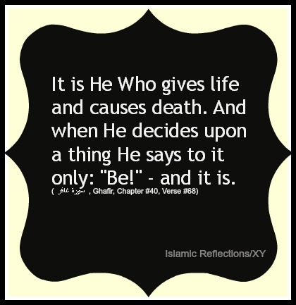 "islamicreflections:  It is He Who gives life and causes death. And when He decides upon a thing He says to it only: ""Be!"" - and it is. (  سورة غافر  , Ghafir, Chapter #40, Verse #68)"