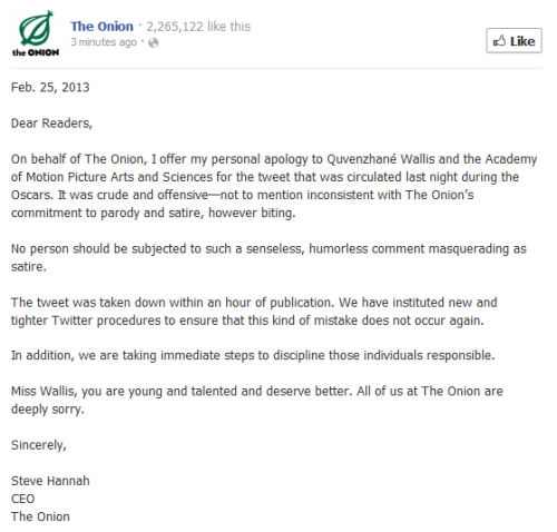 A joke too far: Last night, the Onion tweeted a tasteless joke at the expense of Quvenzhane Wallis, the youngest-ever Best Actress nominee, accusing her of being a less-than-agreeable person with a less-than-agreeable term. Onion CEO Steve Hannah sent out an apology above, but the attempted joke comes amid rising criticism that the Oscars trumpeted sexism during the ceremony, with a focus paid largely on host Seth MacFarlane's quips.Photo: The Onion, h/t to kateoplis