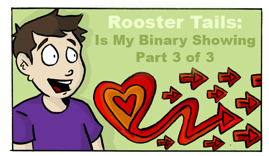 Last page of my 'Is My Binary Showing' comic: http://www.roostertailscomic.com/?p=1575 It is also my submission for the Anything That Loves anthology - which the kickstarter for closes in two hours!!