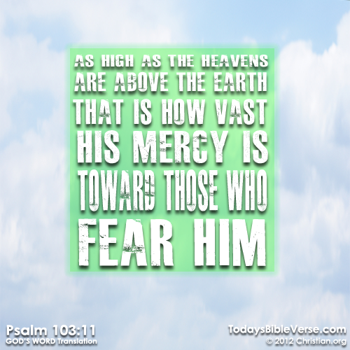 As high as the heavens are above the earth—that is how vast his mercy is toward those who fear him. - Psalm 103:11  From TodaysBibleVerse.com