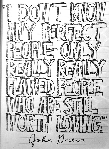 """I don't know any perfect people - only really really flawed people who are still worth loving."" -John Green at the Cincinnati Public Library (October 15th, 2012)"