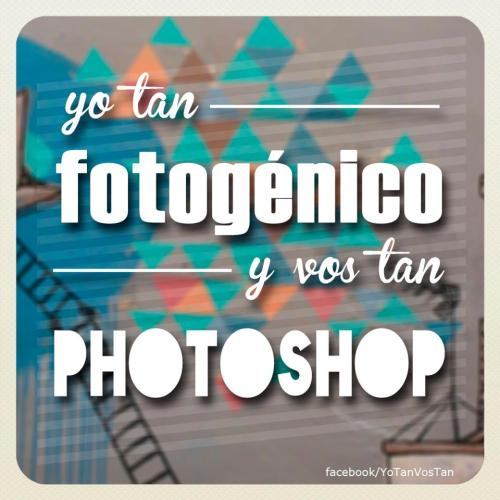 Yo tan fotogenico y vos tan photoshop.